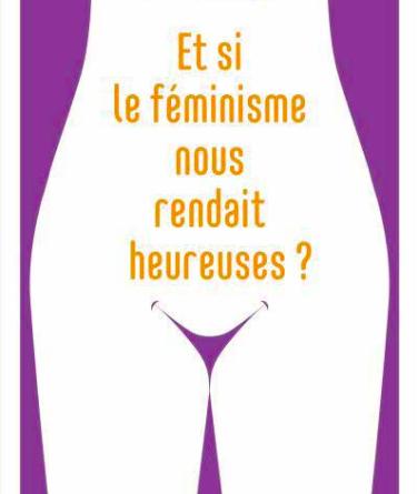 Et si le féminisme nous rendait heureuses ?